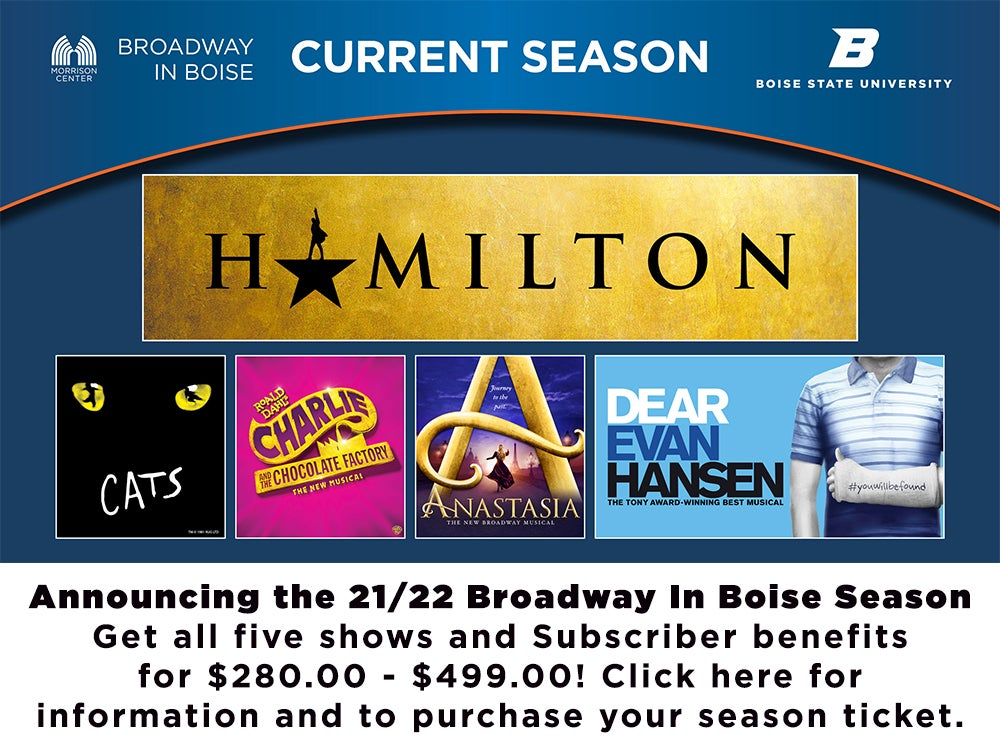 Announcing the 2021 2022 Broadway in Boise season. Get all five shows and subscriber benefits for $280 - $499. Click here for more information and to purchase your season tickets.